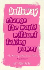 John Holloway, Change the world without taking power: the meaning of revolution today (London & New York: Pluto Press, 2010)