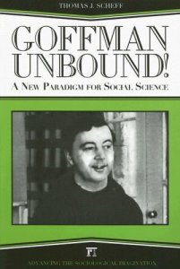 Thomas Scheff, Goffman Unbound! A New Paradigm for Social Science (Paradigm Publishers 2006)
